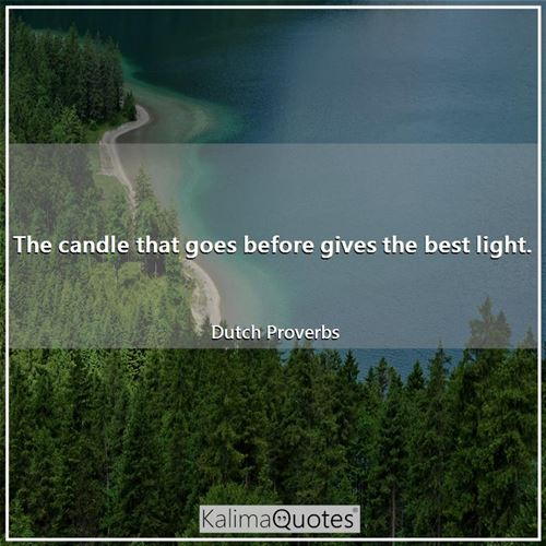 The candle that goes before gives the best light.
