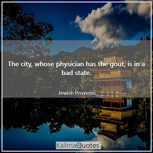 The city, whose physician has the gout, is in a bad state.
