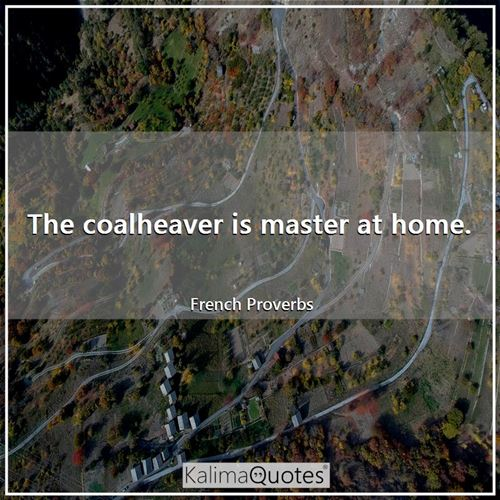 The coalheaver is master at home.