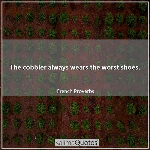 The cobbler always wears the worst shoes. - French Proverbs