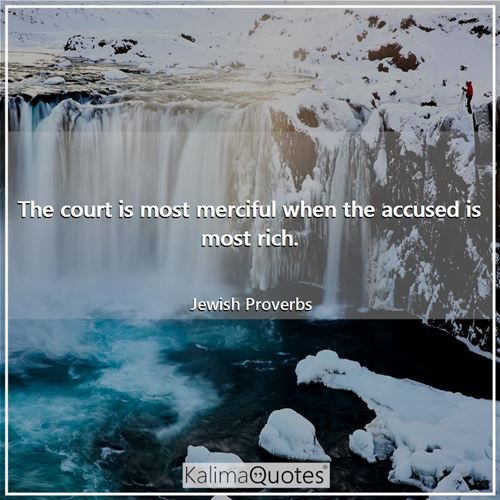 The court is most merciful when the accused is most rich. - Jewish Proverbs