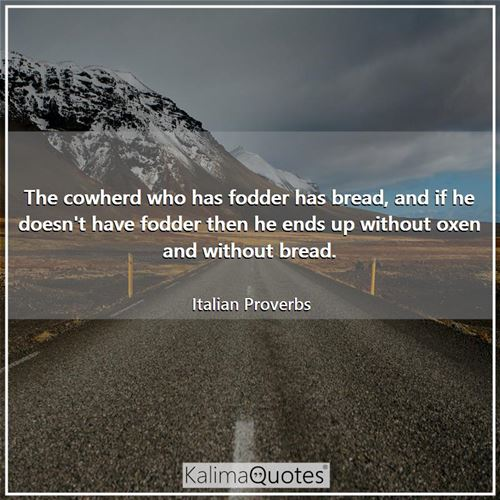 The cowherd who has fodder has bread, and if he doesn't have fodder then he ends up without oxen and without bread.