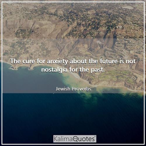 The cure for anxiety about the future is not nostalgia for the past.