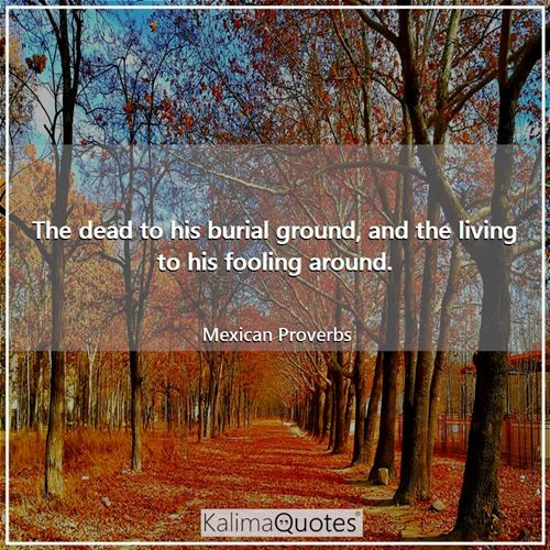 The dead to his burial ground, and the living to his fooling around. - Mexican Proverbs