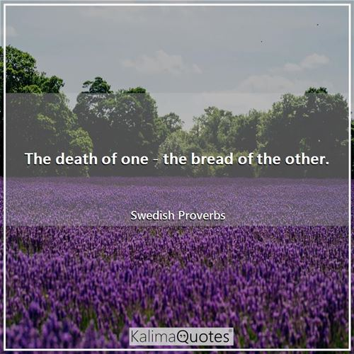 The death of one - the bread of the other.