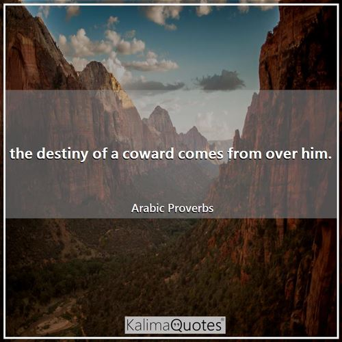 the destiny of a coward comes from over him.