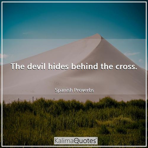 The devil hides behind the cross.