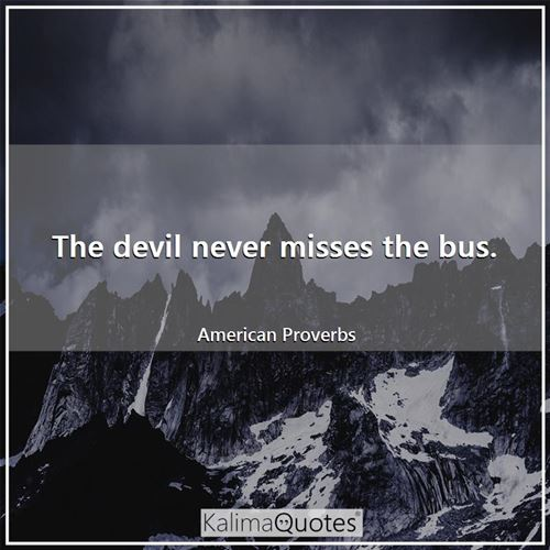 The devil never misses the bus. - American Proverbs