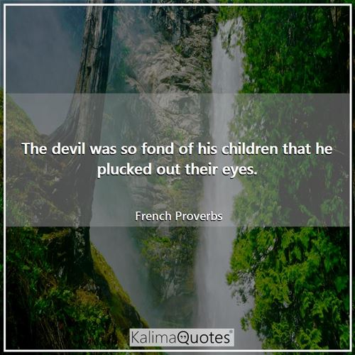 The devil was so fond of his children that he plucked out their eyes. - French Proverbs
