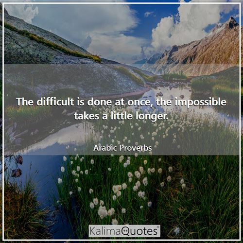 The difficult is done at once, the impossible takes a little longer. - Arabic Proverbs