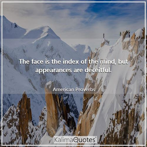 The face is the index of the mind, but appearances are deceitful.
