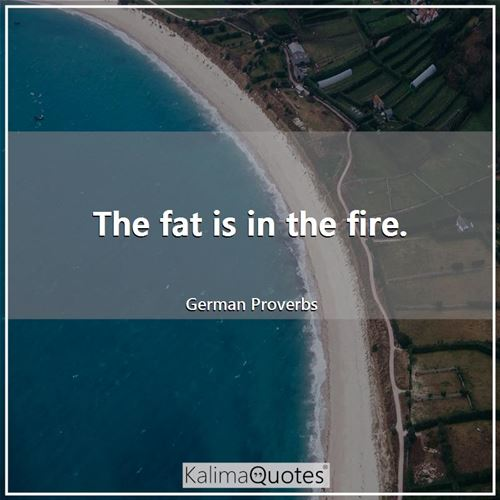 The fat is in the fire.