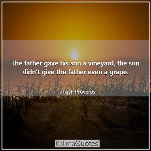 The father gave his son a vineyard, the son didn't give the father even a grape.