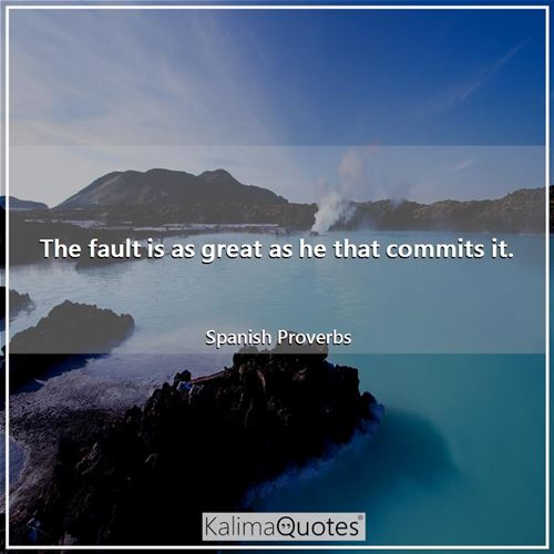 The fault is as great as he that commits it.