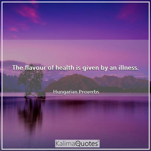 The flavour of health is given by an illness.