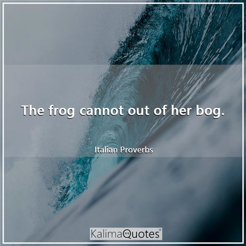 The frog cannot out of her bog.