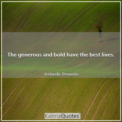 The generous and bold have the best lives.