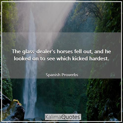 The glass-dealer's horses fell out, and he looked on to see which kicked hardest. - Spanish Proverbs