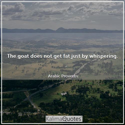 The goat does not get fat just by whispering. - Arabic Proverbs