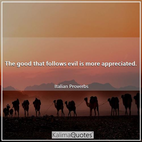 The good that follows evil is more appreciated.