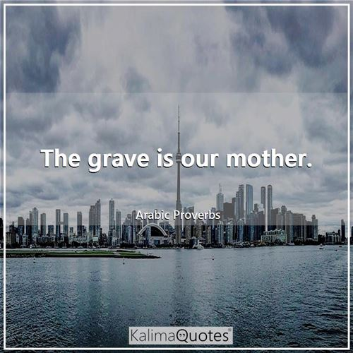The grave is our mother.