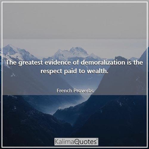The greatest evidence of demoralization is the respect paid to wealth.