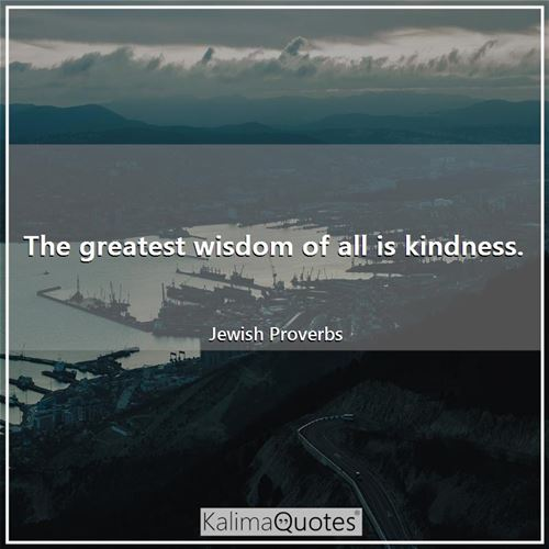 The greatest wisdom of all is kindness. - Jewish Proverbs