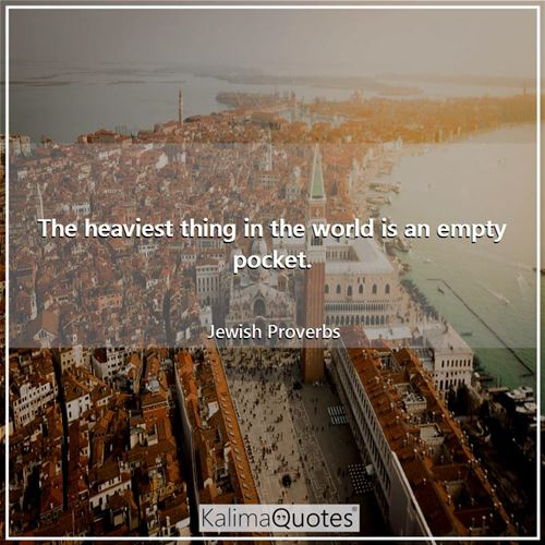 The heaviest thing in the world is an empty pocket.