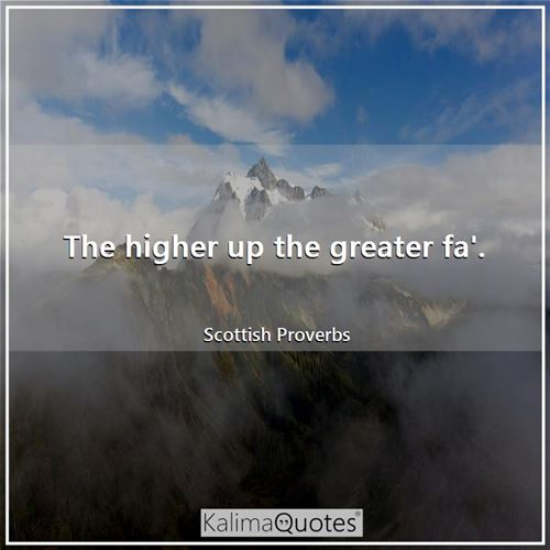 The higher up the greater fa'. - Scottish Proverbs