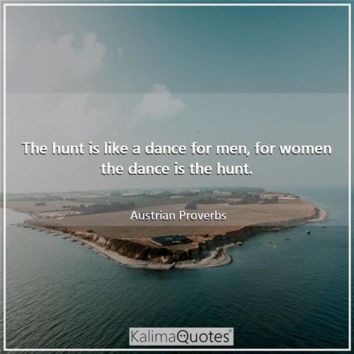 The hunt is like a dance for men, for women the dance is the hunt.