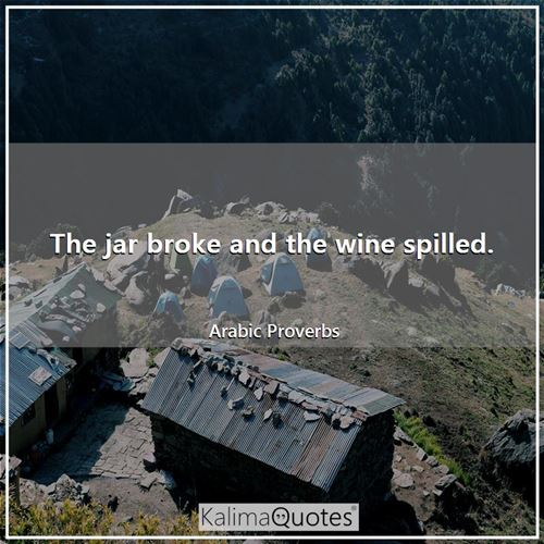 The jar broke and the wine spilled. - Arabic Proverbs