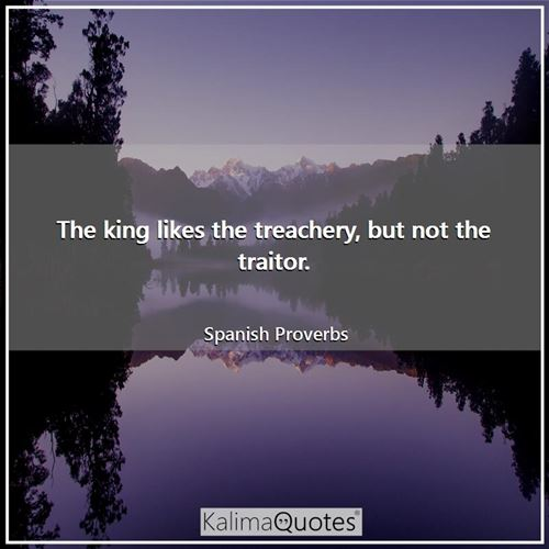The king likes the treachery, but not the traitor.