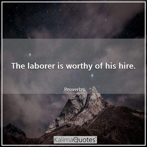 The laborer is worthy of his hire.