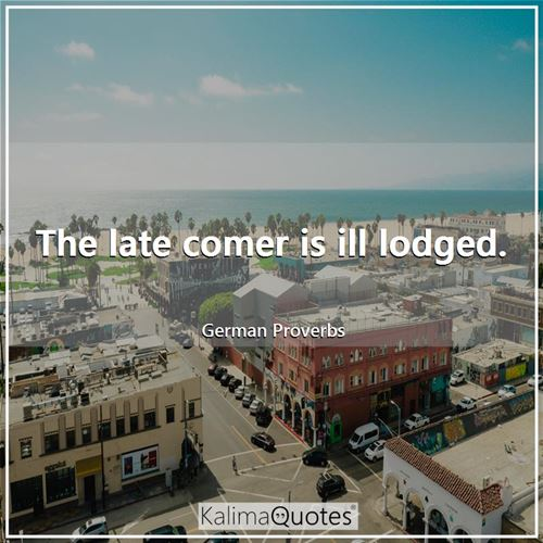 The late comer is ill lodged. - German Proverbs