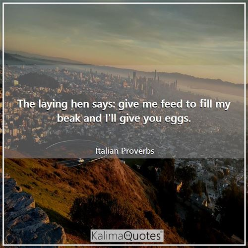 The laying hen says: give me feed to fill my beak and I'll give you eggs. - Italian Proverbs
