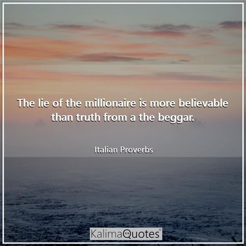 The lie of the millionaire is more believable than truth from a the beggar.