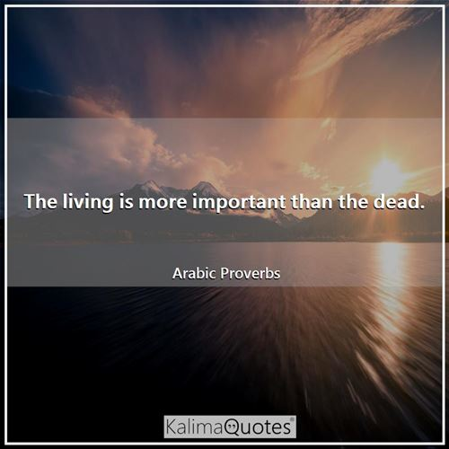 The living is more important than the dead.