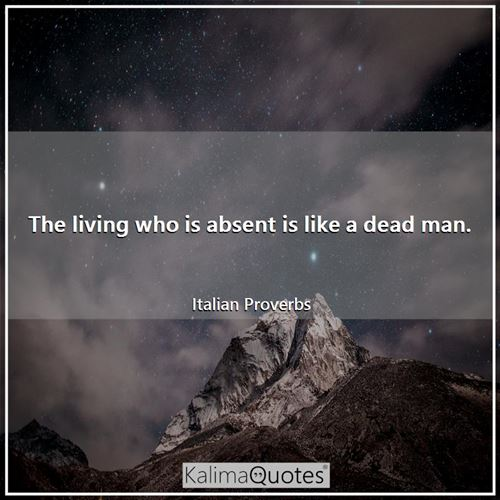 The living who is absent is like a dead man.
