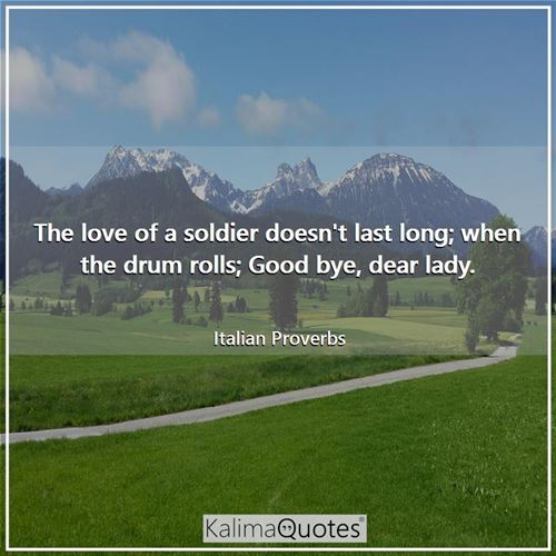 The love of a soldier doesn't last long; when the drum rolls; Good bye, dear lady.