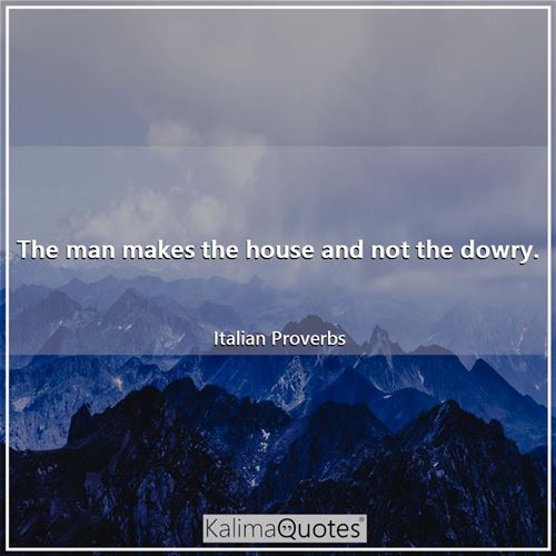 The man makes the house and not the dowry.