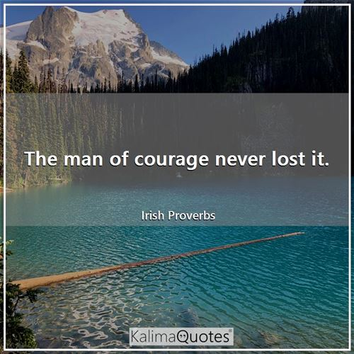 The man of courage never lost it.