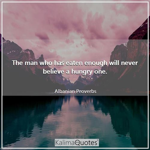 The man who has eaten enough will never believe a hungry one.