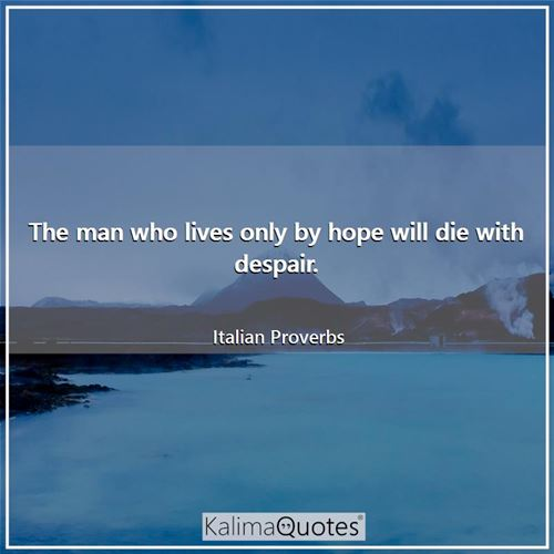 The man who lives only by hope will die with despair.