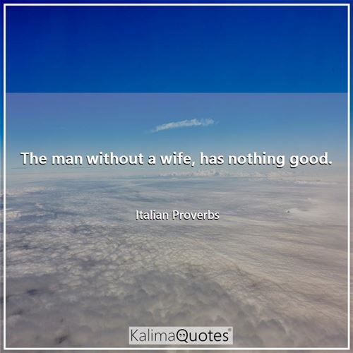 The man without a wife, has nothing good. - Italian Proverbs