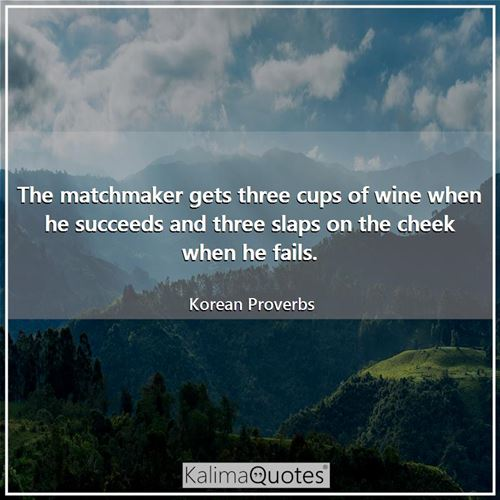 The matchmaker gets three cups of wine when he succeeds and three slaps on the cheek when he fails.