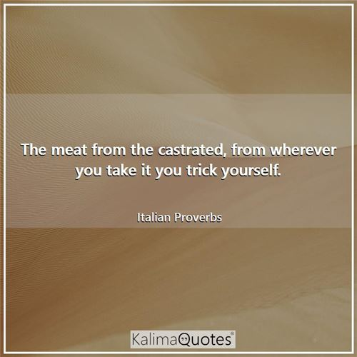 The meat from the castrated, from wherever you take it you trick yourself.