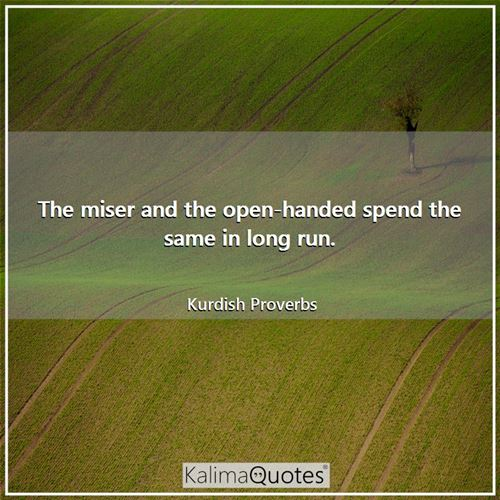 The miser and the open-handed spend the same in long run.
