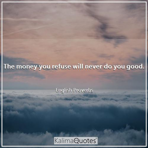 The money you refuse will never do you good. - English Proverbs