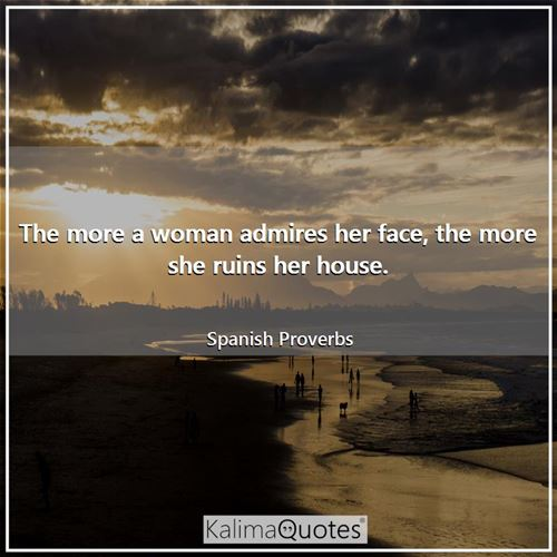 The more a woman admires her face, the more she ruins her house.