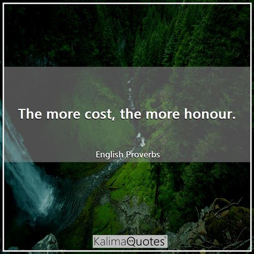 The more cost, the more honour.
